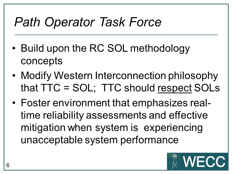 6 Build upon the RC SOL methodology concepts Modify Western Interconnection philosophy that TTC = SOL; TTC should respect SOLs Foster environment that emphasizes real- time reliability assessments and effective mitigation when system is experiencing unacceptable system performance Path Operator Task Force