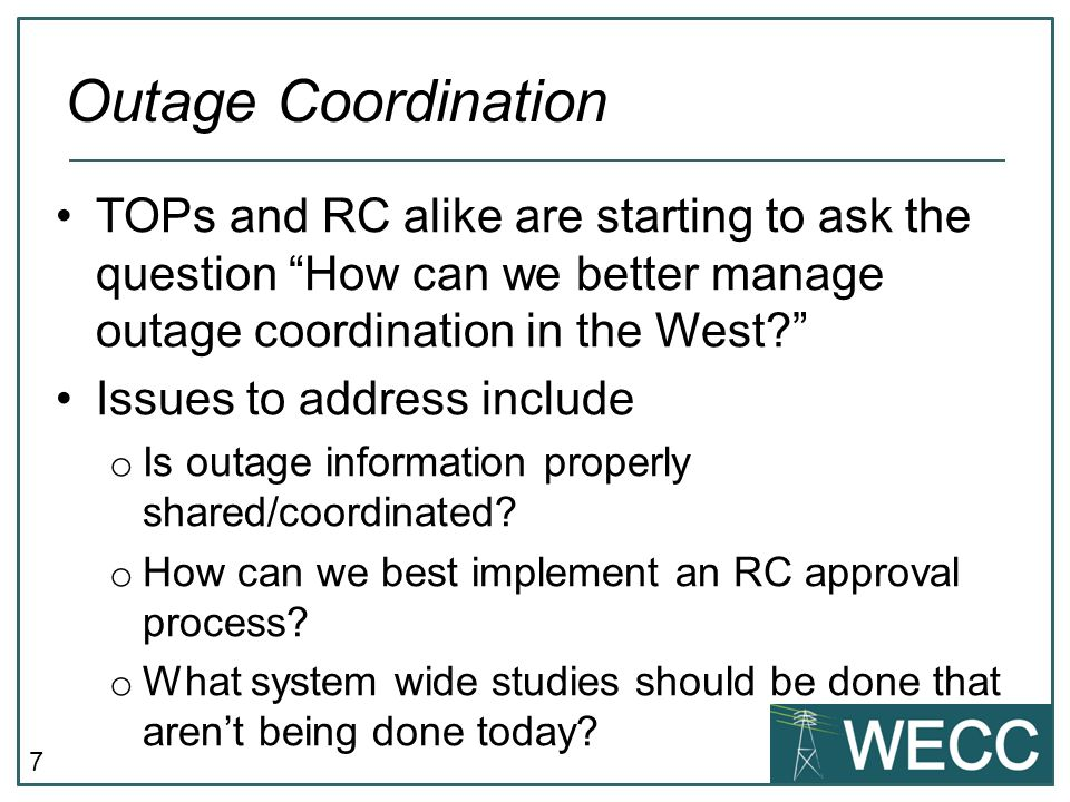 7 TOPs and RC alike are starting to ask the question How can we better manage outage coordination in the West Issues to address include o Is outage information properly shared/coordinated.