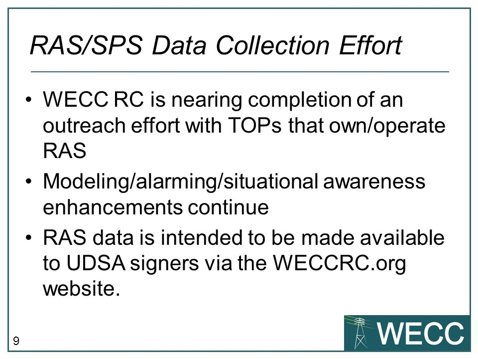 9 WECC RC is nearing completion of an outreach effort with TOPs that own/operate RAS Modeling/alarming/situational awareness enhancements continue RAS data is intended to be made available to UDSA signers via the WECCRC.org website.