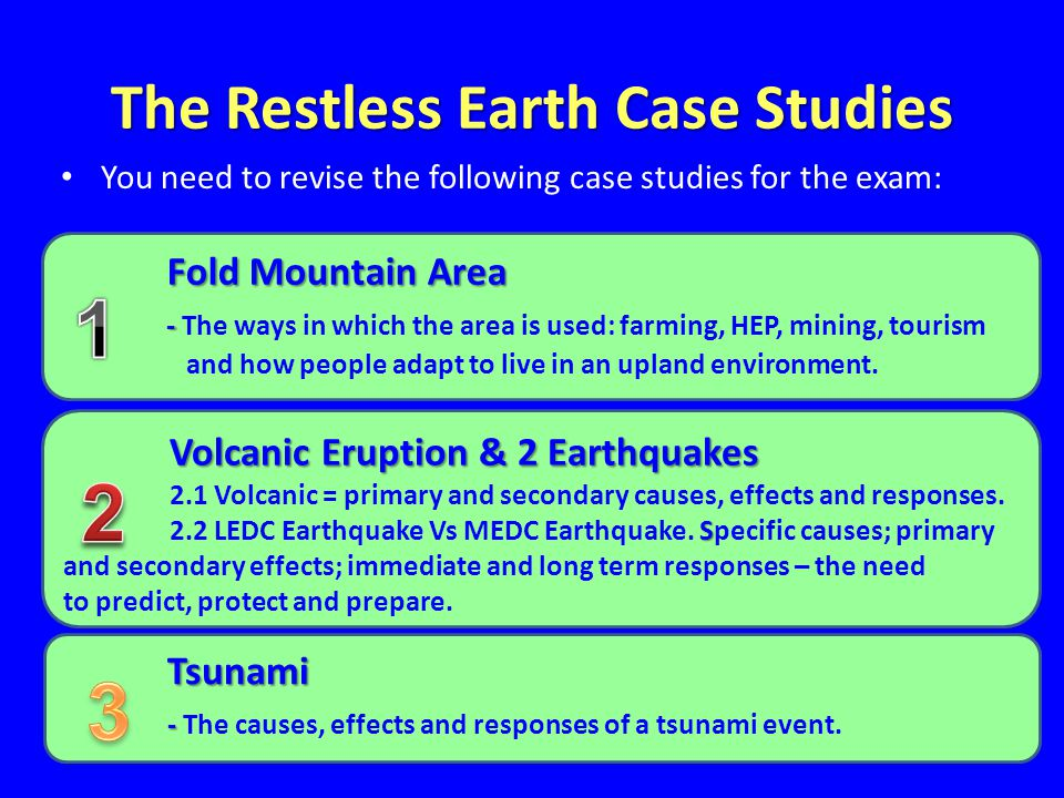 The Restless Earth Case Studies You need to revise the following case studies for the exam: Fold Mountain Area Fold Mountain Area - - The ways in which the area is used: farming, HEP, mining, tourism and how people adapt to live in an upland environment.