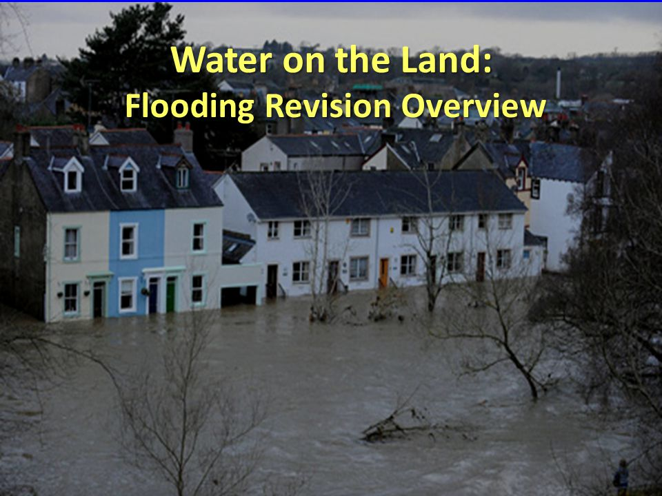 Water on the Land: Flooding Revision Overview Flooding Revision Overview