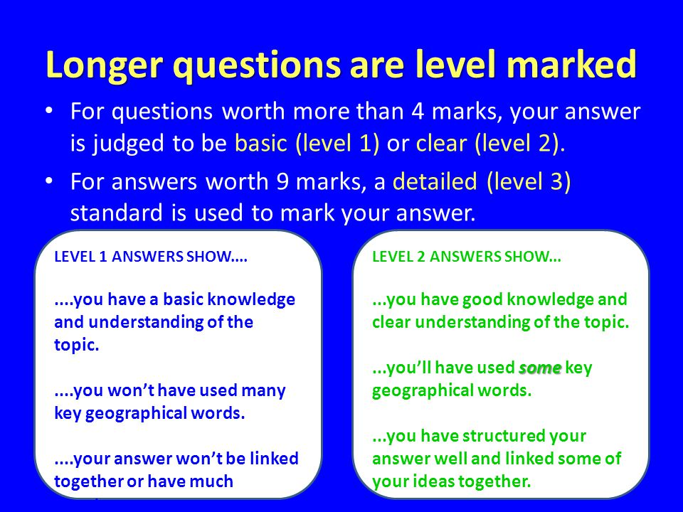 Longer questions are level marked For questions worth more than 4 marks, your answer is judged to be basic (level 1) or clear (level 2).