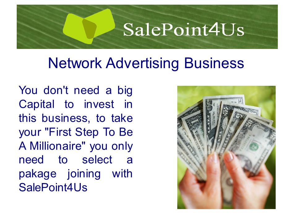 You don t need a big Capital to invest in this business, to take your First Step To Be A Millionaire you only need to select a pakage joining with SalePoint4Us Network Advertising Business