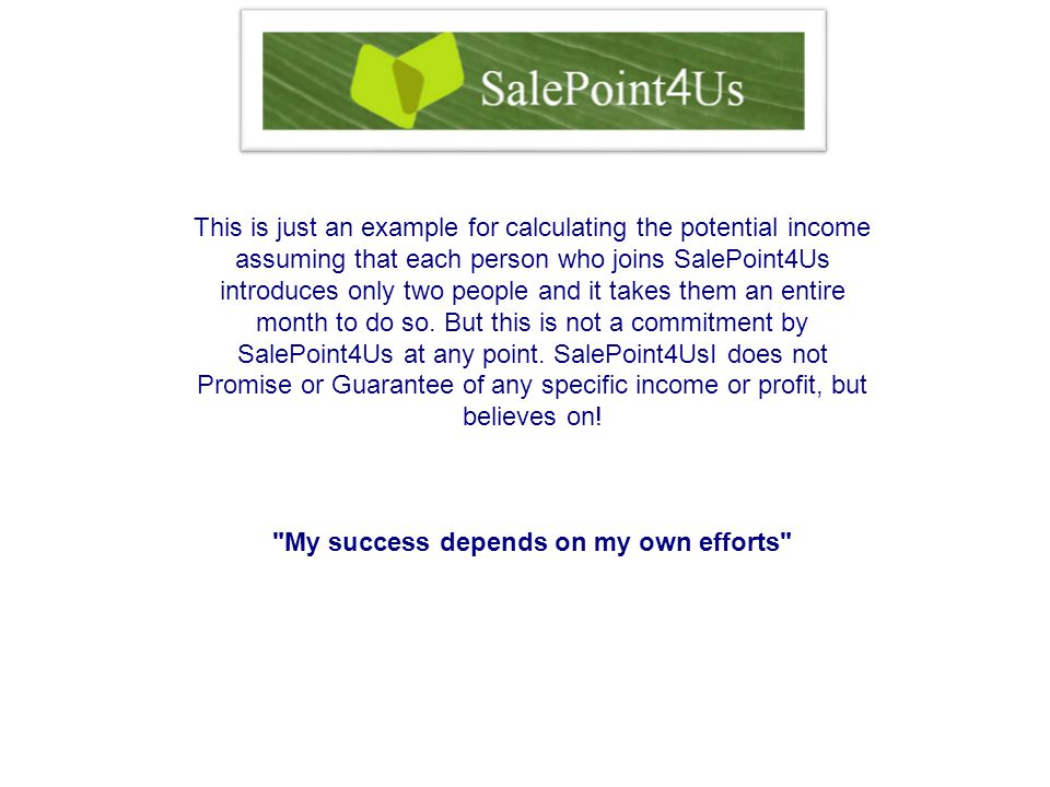 This is just an example for calculating the potential income assuming that each person who joins SalePoint4Us introduces only two people and it takes them an entire month to do so.