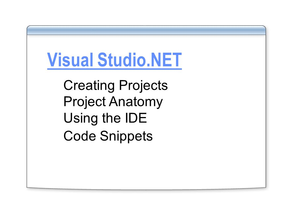 Visual Studio.NET Creating Projects Project Anatomy Using the IDE Code Snippets