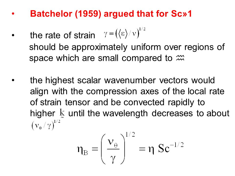 Batchelor (1959) argued that for Sc»1 the rate of strain should be approximately uniform over regions of space which are small compared to  the highest scalar wavenumber vectors would align with the compression axes of the local rate of strain tensor and be convected rapidly to higher until the wavelength decreases to about