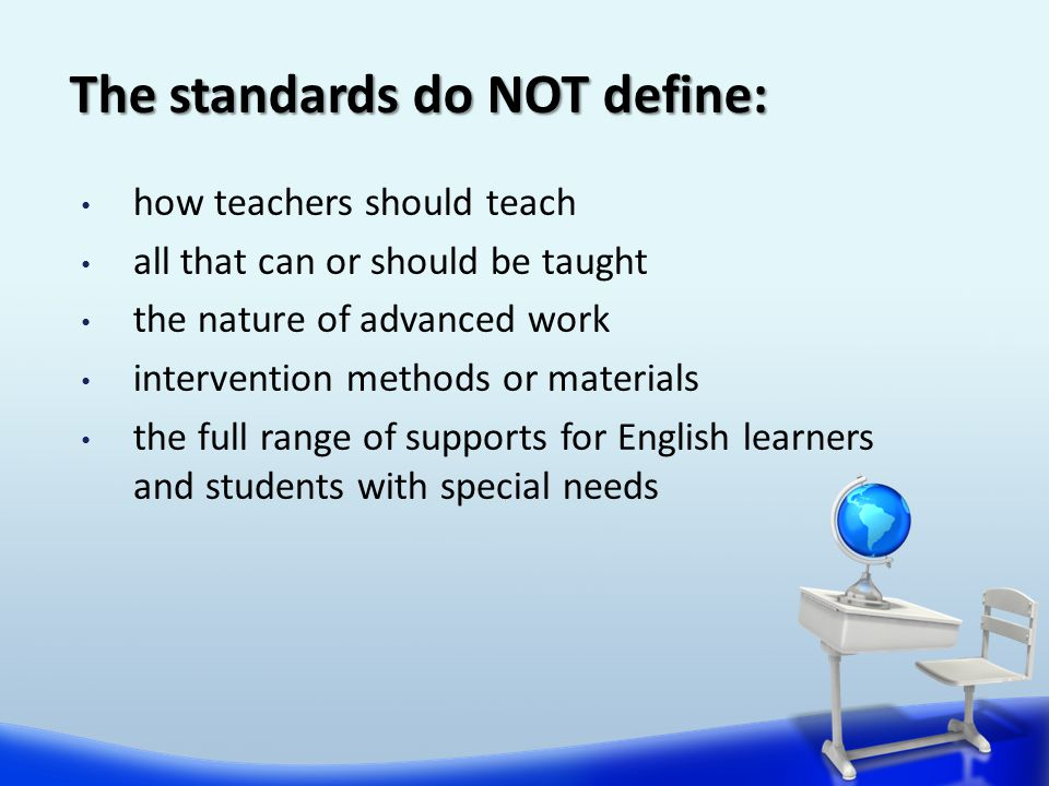 The standards do NOT define: how teachers should teach all that can or should be taught the nature of advanced work intervention methods or materials the full range of supports for English learners and students with special needs