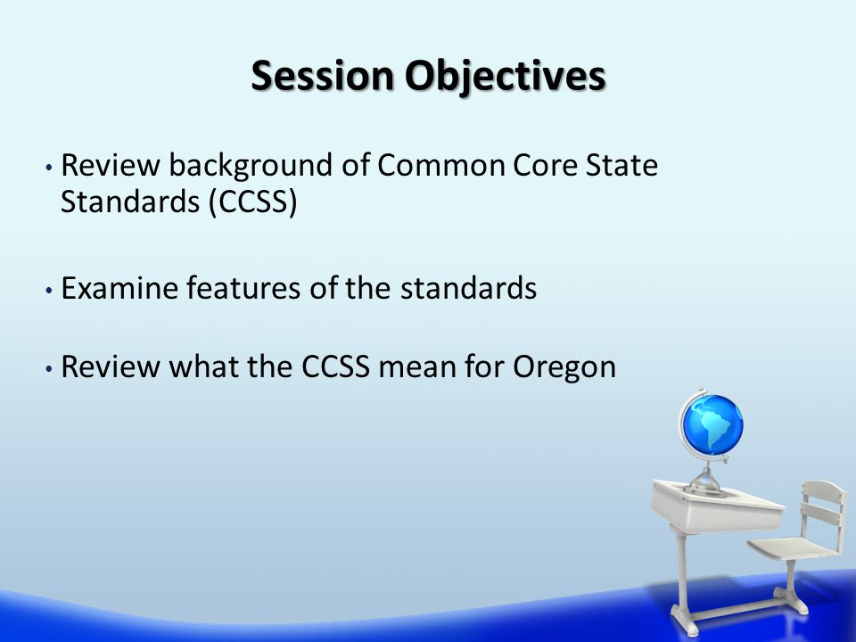 Review background of Common Core State Standards (CCSS) Examine features of the standards Review what the CCSS mean for Oregon Session Objectives