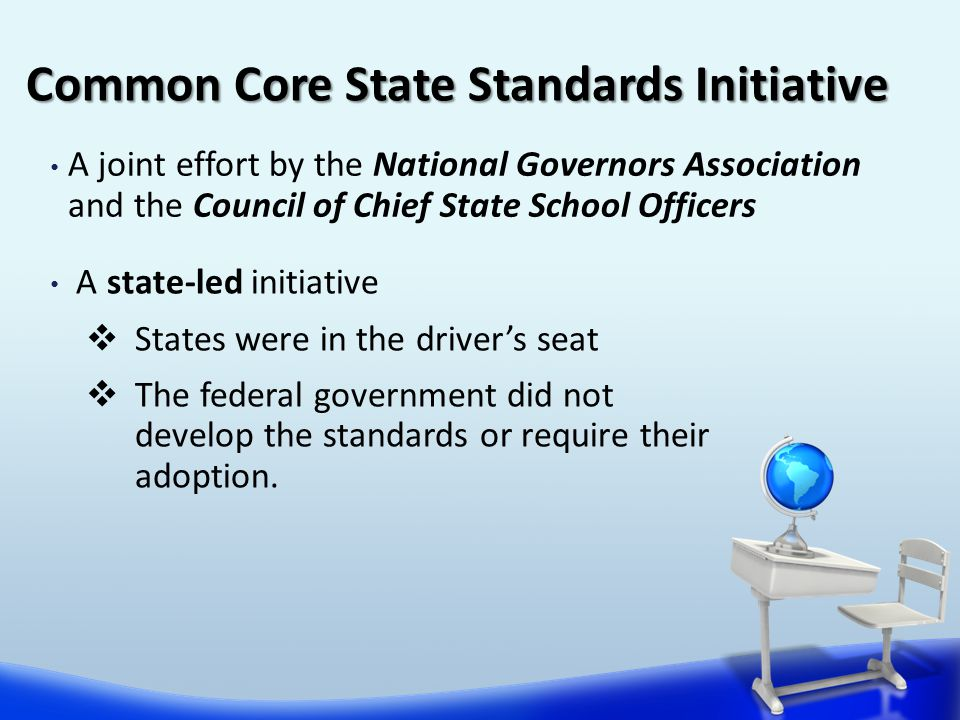 A joint effort by the National Governors Association and the Council of Chief State School Officers Common Core State Standards Initiative A state-led initiative  States were in the driver's seat  The federal government did not develop the standards or require their adoption.