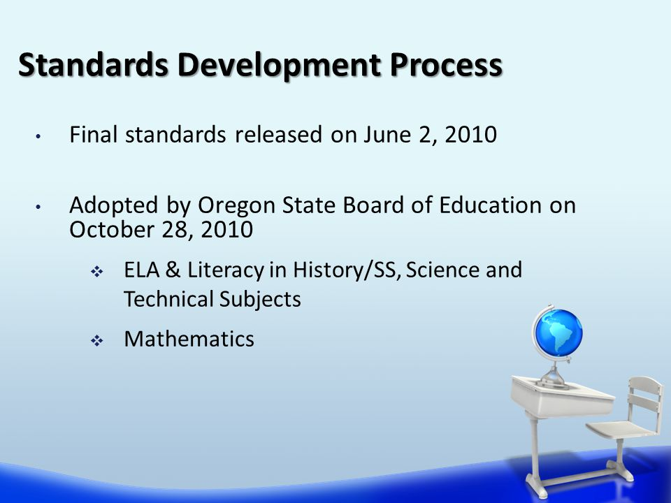 Final standards released on June 2, 2010 Adopted by Oregon State Board of Education on October 28, 2010  ELA & Literacy in History/SS, Science and Technical Subjects  Mathematics Standards Development Process