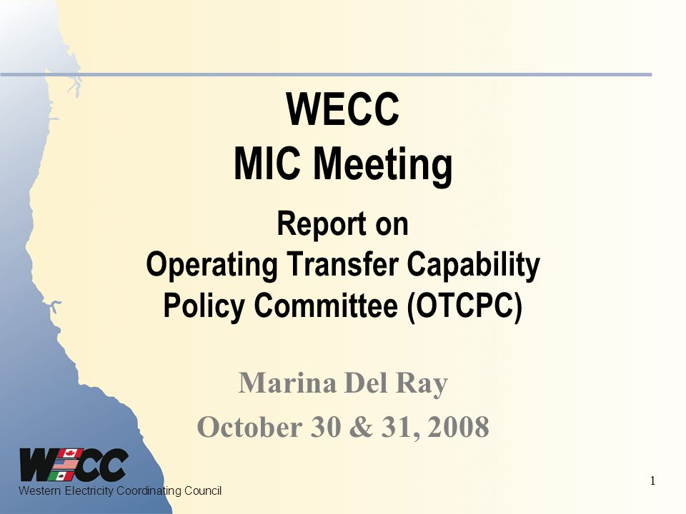 Western Electricity Coordinating Council 1 WECC MIC Meeting Report on Operating Transfer Capability Policy Committee (OTCPC) Marina Del Ray October 30 & 31, 2008