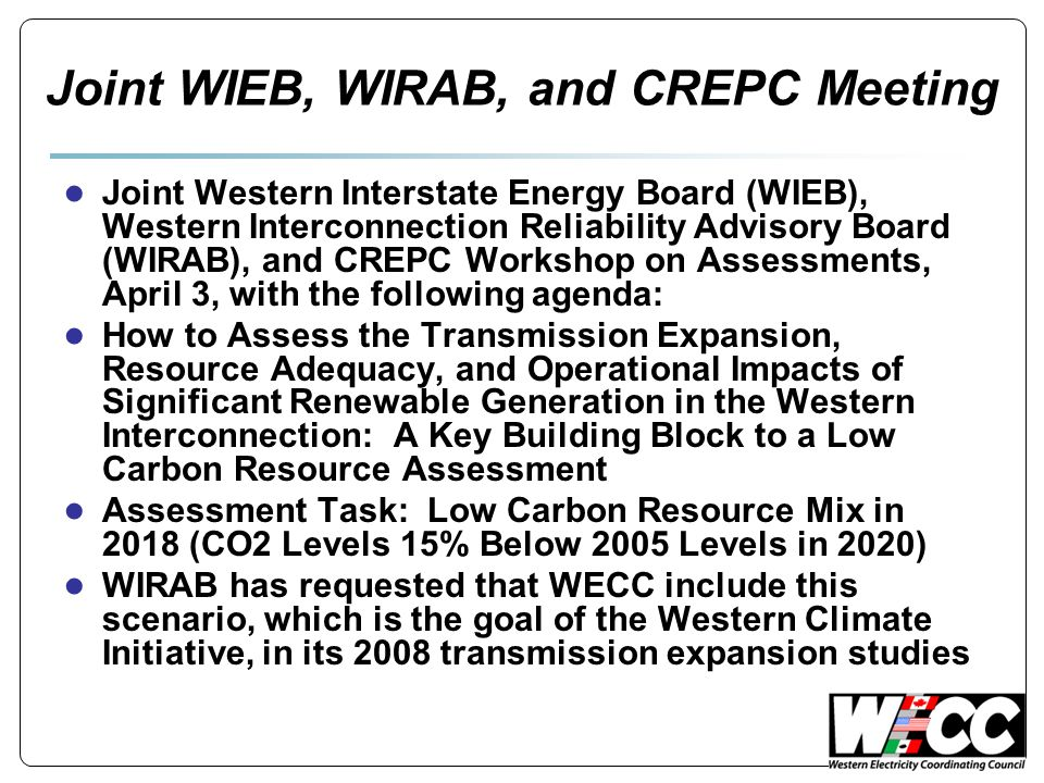 Joint WIEB, WIRAB, and CREPC Meeting ● Joint Western Interstate Energy Board (WIEB), Western Interconnection Reliability Advisory Board (WIRAB), and CREPC Workshop on Assessments, April 3, with the following agenda: ● How to Assess the Transmission Expansion, Resource Adequacy, and Operational Impacts of Significant Renewable Generation in the Western Interconnection: A Key Building Block to a Low Carbon Resource Assessment ● Assessment Task: Low Carbon Resource Mix in 2018 (CO2 Levels 15% Below 2005 Levels in 2020) ● WIRAB has requested that WECC include this scenario, which is the goal of the Western Climate Initiative, in its 2008 transmission expansion studies