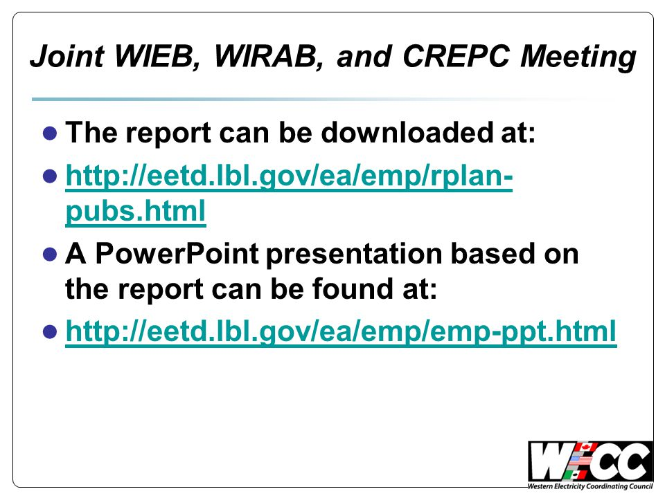Joint WIEB, WIRAB, and CREPC Meeting ● The report can be downloaded at: ● http://eetd.lbl.gov/ea/emp/rplan- pubs.html http://eetd.lbl.gov/ea/emp/rplan- pubs.html ● A PowerPoint presentation based on the report can be found at: ● http://eetd.lbl.gov/ea/emp/emp-ppt.html http://eetd.lbl.gov/ea/emp/emp-ppt.html