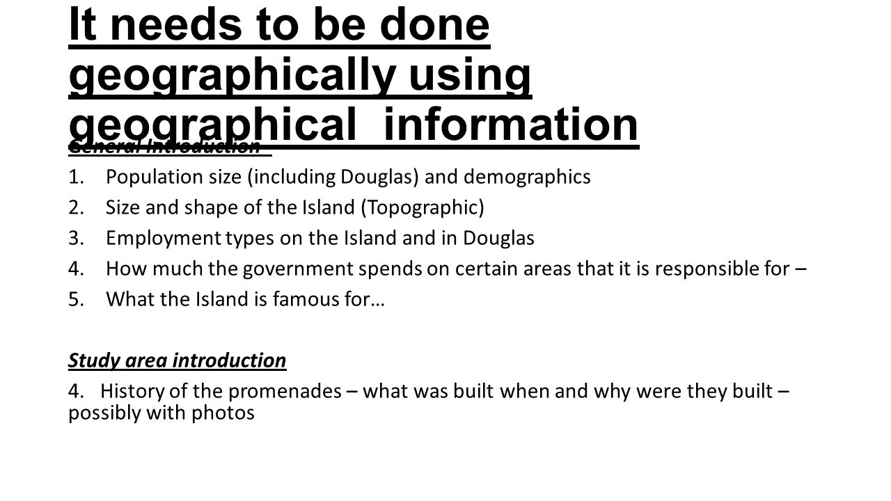 It needs to be done geographically using geographical information General Introduction - 1.Population size (including Douglas) and demographics 2.Size and shape of the Island (Topographic) 3.Employment types on the Island and in Douglas 4.How much the government spends on certain areas that it is responsible for – 5.What the Island is famous for… Study area introduction 4.