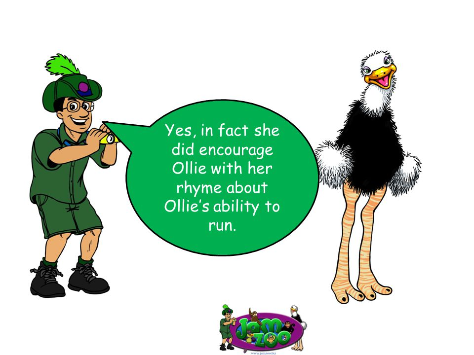 Yes, in fact she did encourage Ollie with her rhyme about Ollie's ability to run.