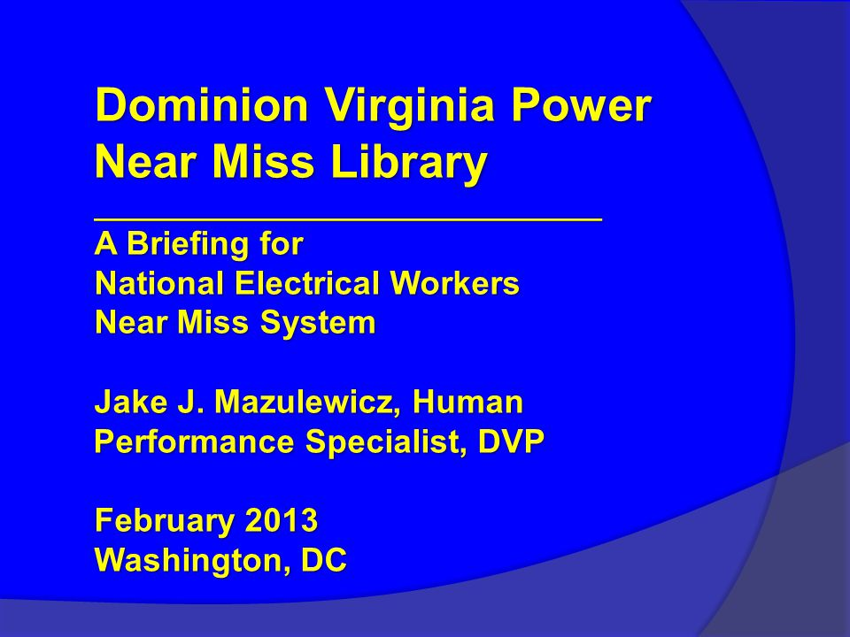 Dominion Virginia Power Near Miss Library ________________________________ A Briefing for National Electrical Workers Near Miss System Jake J.