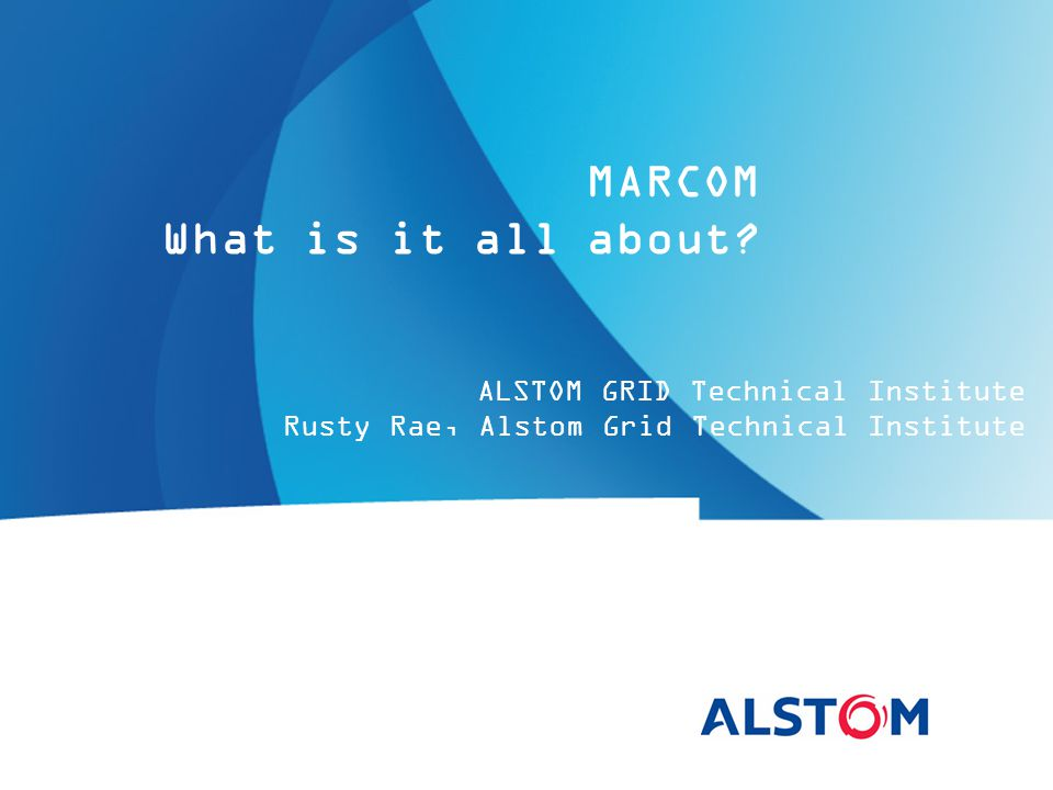 ALSTOM GRID Technical Institute Rusty Rae, Alstom Grid Technical Institute MARCOM What is it all about