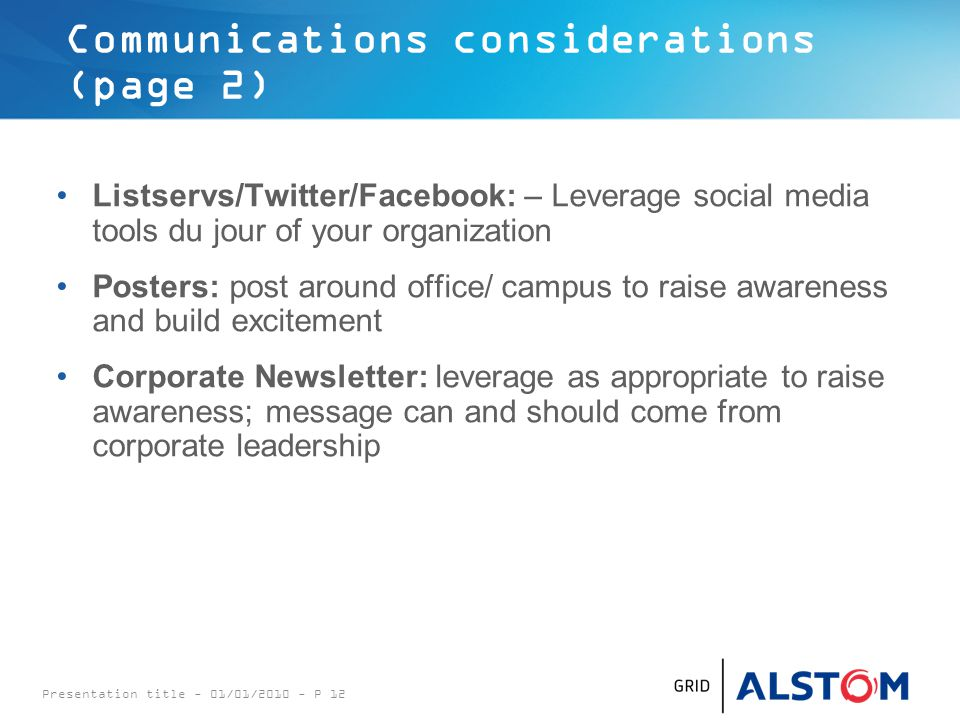 Communications considerations (page 2) Listservs/Twitter/Facebook: – Leverage social media tools du jour of your organization Posters: post around office/ campus to raise awareness and build excitement Corporate Newsletter: leverage as appropriate to raise awareness; message can and should come from corporate leadership Presentation title - 01/01/2010 - P 12