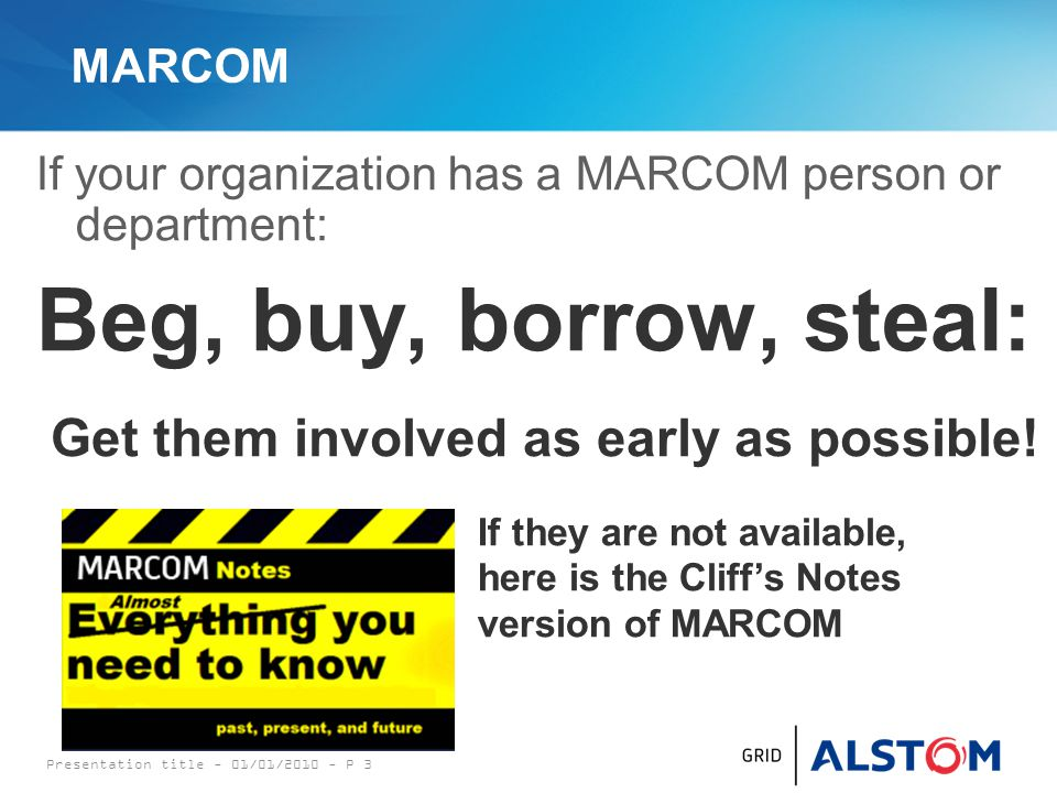 MARCOM If your organization has a MARCOM person or department: Beg, buy, borrow, steal: Presentation title - 01/01/2010 - P 3 Get them involved as early as possible.