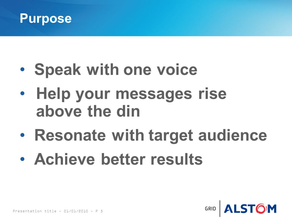 Purpose Speak with one voice Help your messages rise above the din Resonate with target audience Achieve better results Presentation title - 01/01/2010 - P 5