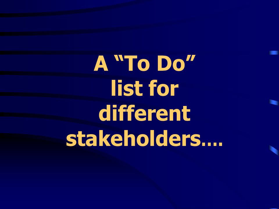 A To Do list for different stakeholders ….