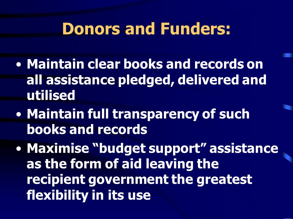 Donors and Funders: Maintain clear books and records on all assistance pledged, delivered and utilised Maintain full transparency of such books and records Maximise budget support assistance as the form of aid leaving the recipient government the greatest flexibility in its use
