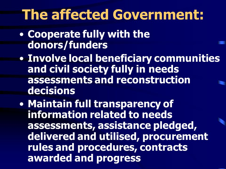 The affected Government: Cooperate fully with the donors/funders Involve local beneficiary communities and civil society fully in needs assessments and reconstruction decisions Maintain full transparency of information related to needs assessments, assistance pledged, delivered and utilised, procurement rules and procedures, contracts awarded and progress