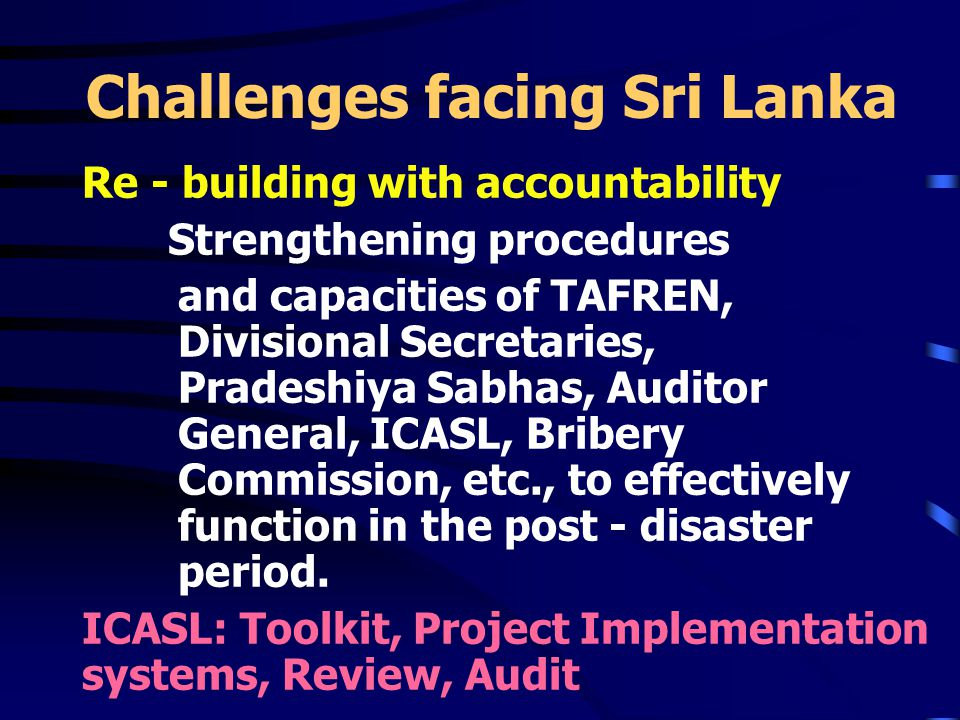Challenges facing Sri Lanka Re - building with accountability Strengthening procedures and capacities of TAFREN, Divisional Secretaries, Pradeshiya Sabhas, Auditor General, ICASL, Bribery Commission, etc., to effectively function in the post - disaster period.