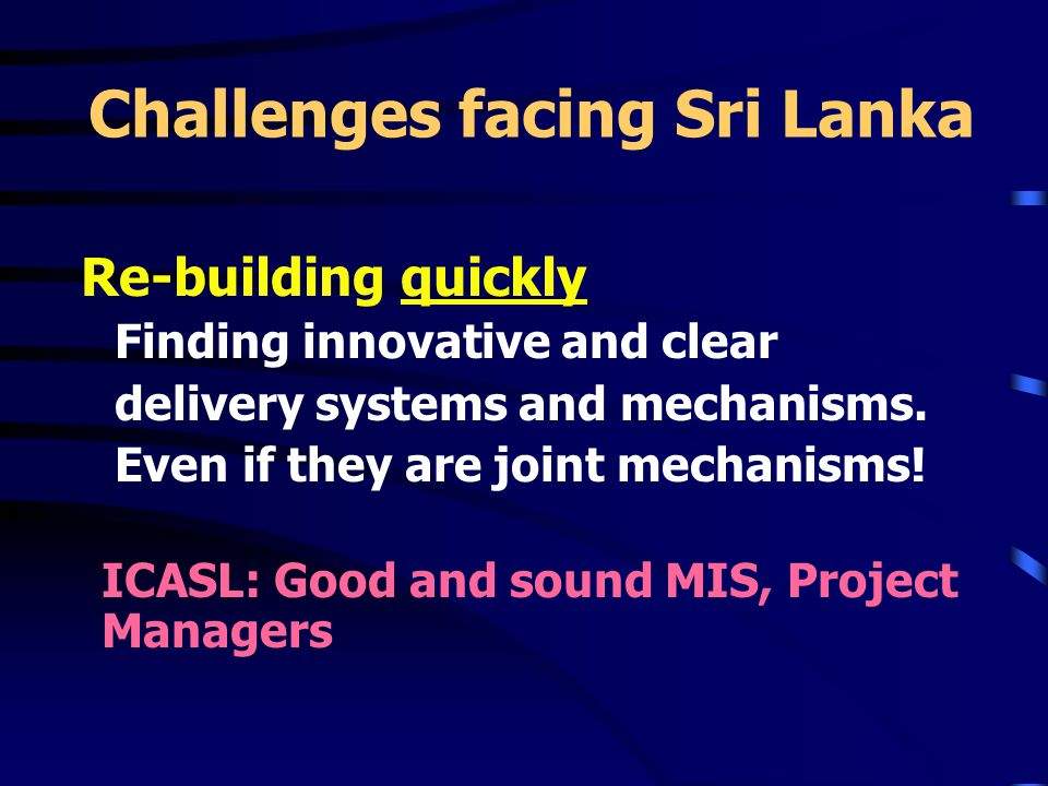 Challenges facing Sri Lanka Re-building quickly Finding innovative and clear delivery systems and mechanisms.