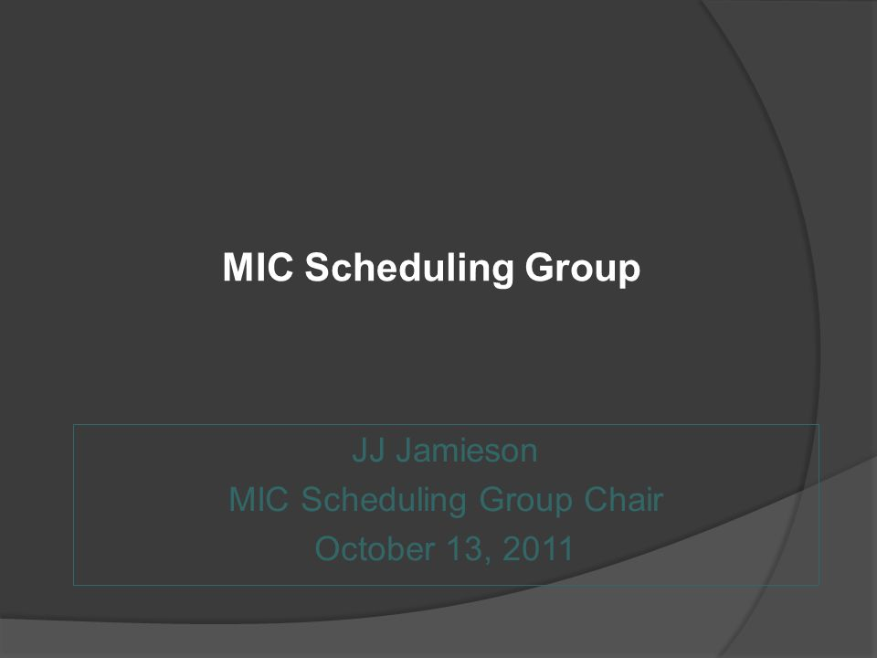 MIC Scheduling Group JJ Jamieson MIC Scheduling Group Chair October 13, 2011