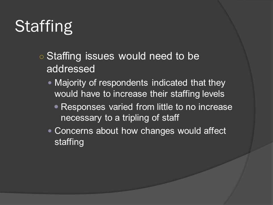 Staffing ○ Staffing issues would need to be addressed Majority of respondents indicated that they would have to increase their staffing levels Responses varied from little to no increase necessary to a tripling of staff Concerns about how changes would affect staffing