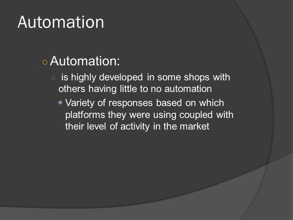 Automation ○ Automation: ○ is highly developed in some shops with others having little to no automation Variety of responses based on which platforms they were using coupled with their level of activity in the market