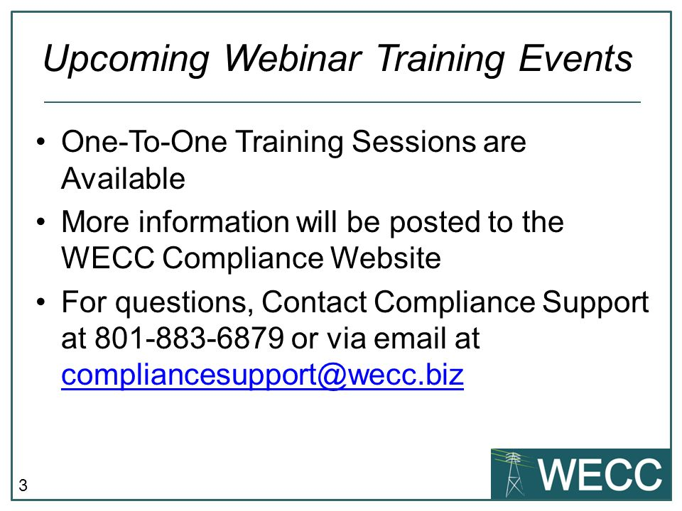 3 One-To-One Training Sessions are Available More information will be posted to the WECC Compliance Website For questions, Contact Compliance Support at 801-883-6879 or via email at compliancesupport@wecc.biz compliancesupport@wecc.biz Upcoming Webinar Training Events