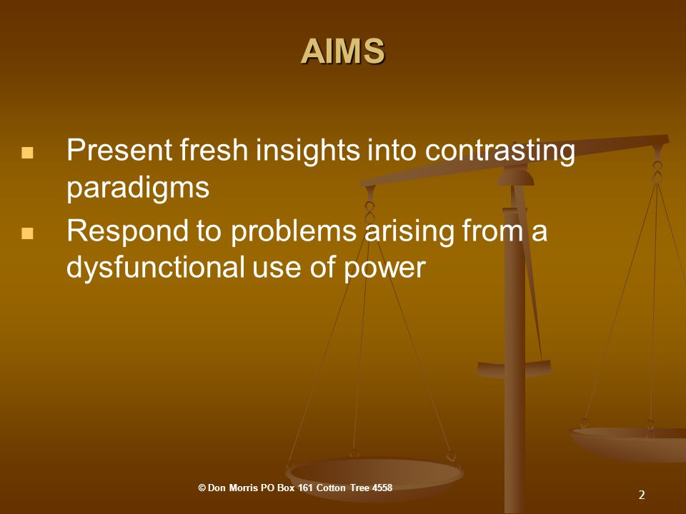 2 AIMS Present fresh insights into contrasting paradigms Respond to problems arising from a dysfunctional use of power © Don Morris PO Box 161 Cotton Tree 4558