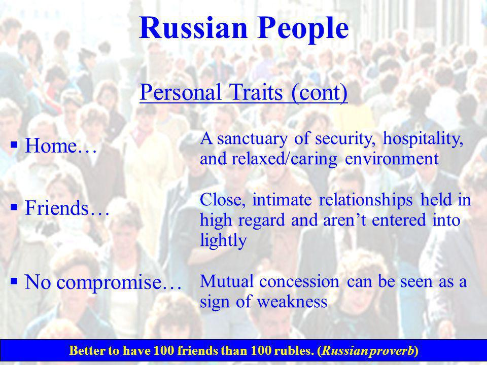Russian People Personal Traits (cont)  Home…  Friends…  No compromise… A sanctuary of security, hospitality, and relaxed/caring environment Close, intimate relationships held in high regard and aren't entered into lightly Mutual concession can be seen as a sign of weakness Better to have 100 friends than 100 rubles.
