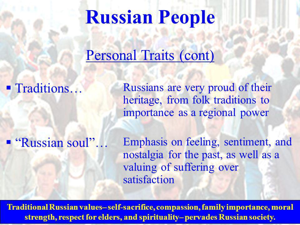 Russian People Personal Traits (cont)  Traditions…  Russian soul … Russians are very proud of their heritage, from folk traditions to importance as a regional power Emphasis on feeling, sentiment, and nostalgia for the past, as well as a valuing of suffering over satisfaction Traditional Russian values– self-sacrifice, compassion, family importance, moral strength, respect for elders, and spirituality– pervades Russian society.