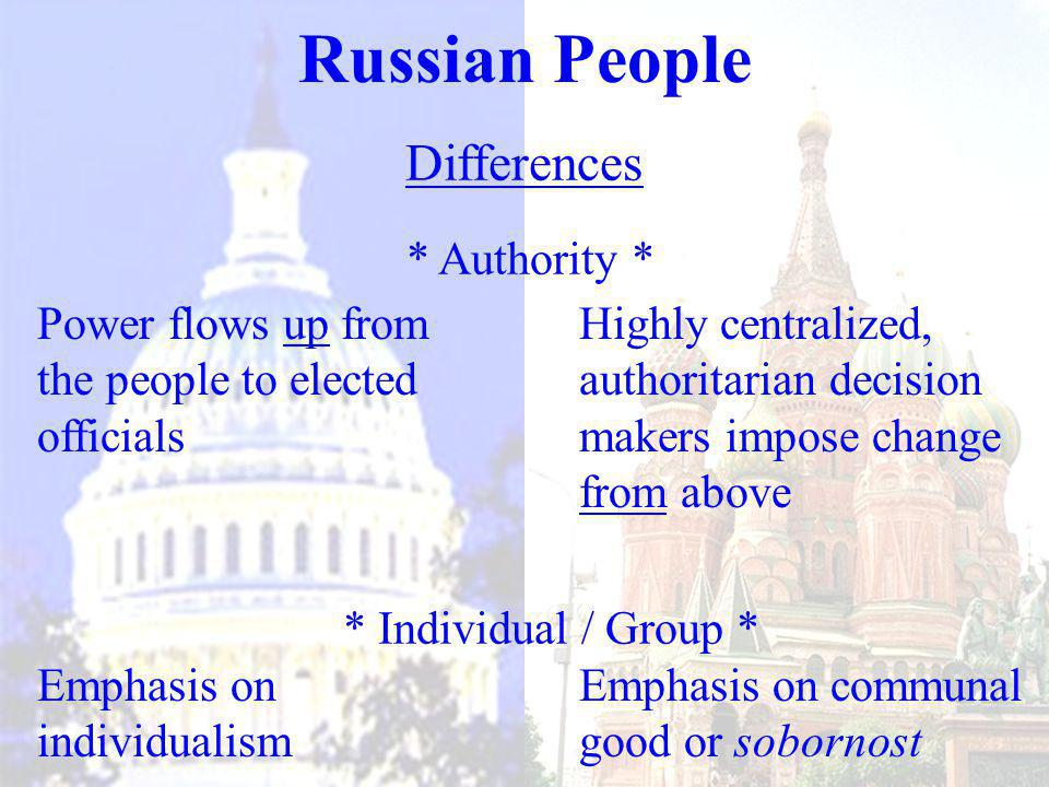 Differences * Authority * * Individual / Group * Russian People Power flows up from the people to elected officials Highly centralized, authoritarian decision makers impose change from above Emphasis on individualism Emphasis on communal good or sobornost