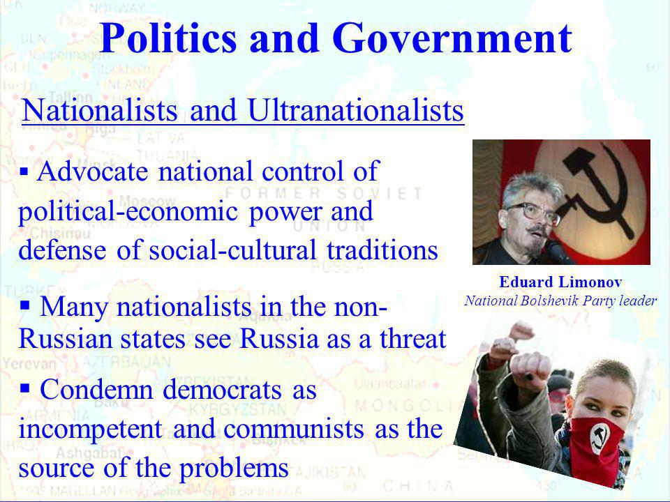 Nationalists and Ultranationalists  Advocate national control of political-economic power and defense of social-cultural traditions  Many nationalists in the non- Russian states see Russia as a threat  Condemn democrats as incompetent and communists as the source of the problems Politics and Government Eduard Limonov National Bolshevik Party leader