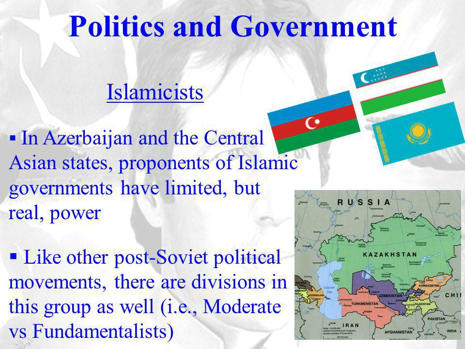 Politics and Government Islamicists  In Azerbaijan and the Central Asian states, proponents of Islamic governments have limited, but real, power  Like other post-Soviet political movements, there are divisions in this group as well (i.e., Moderate vs Fundamentalists)