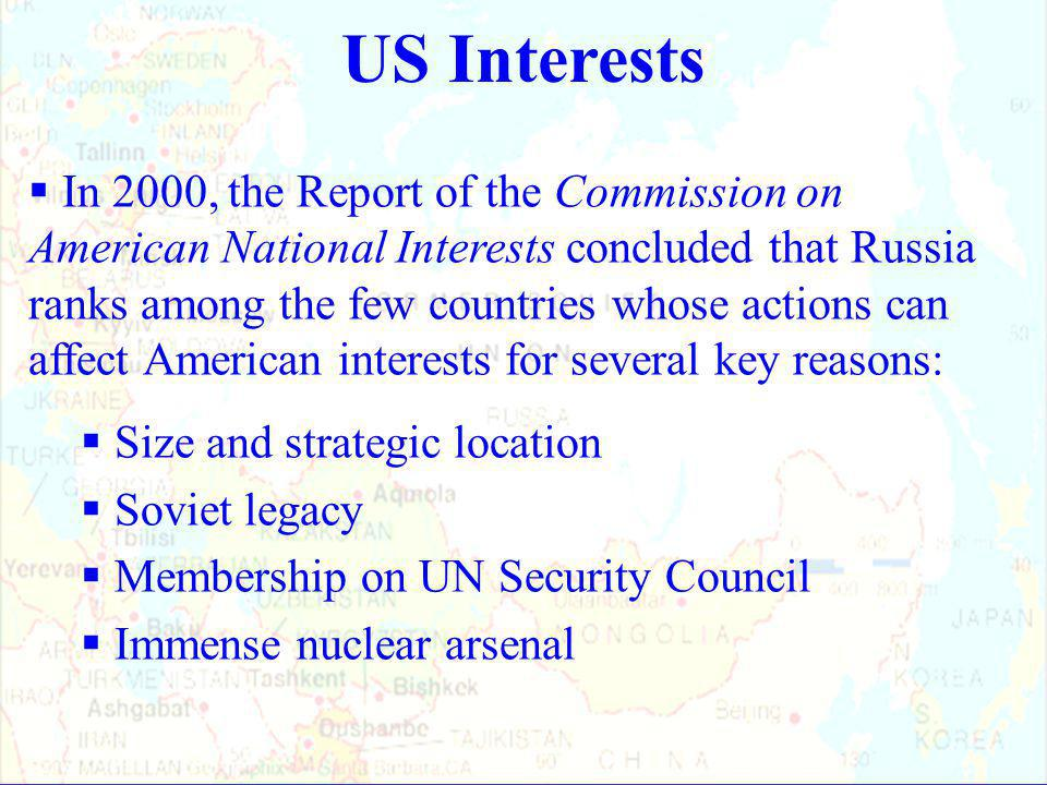 US Interests  In 2000, the Report of the Commission on American National Interests concluded that Russia ranks among the few countries whose actions can affect American interests for several key reasons:  Size and strategic location  Soviet legacy  Membership on UN Security Council  Immense nuclear arsenal