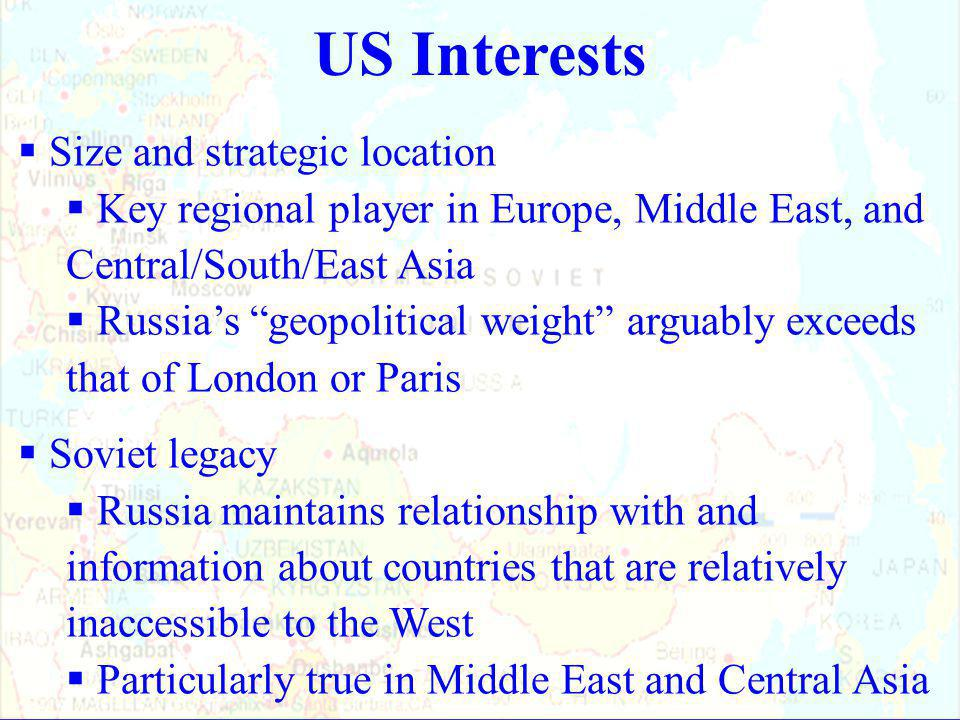 US Interests  Size and strategic location  Key regional player in Europe, Middle East, and Central/South/East Asia  Russia's geopolitical weight arguably exceeds that of London or Paris  Soviet legacy  Russia maintains relationship with and information about countries that are relatively inaccessible to the West  Particularly true in Middle East and Central Asia