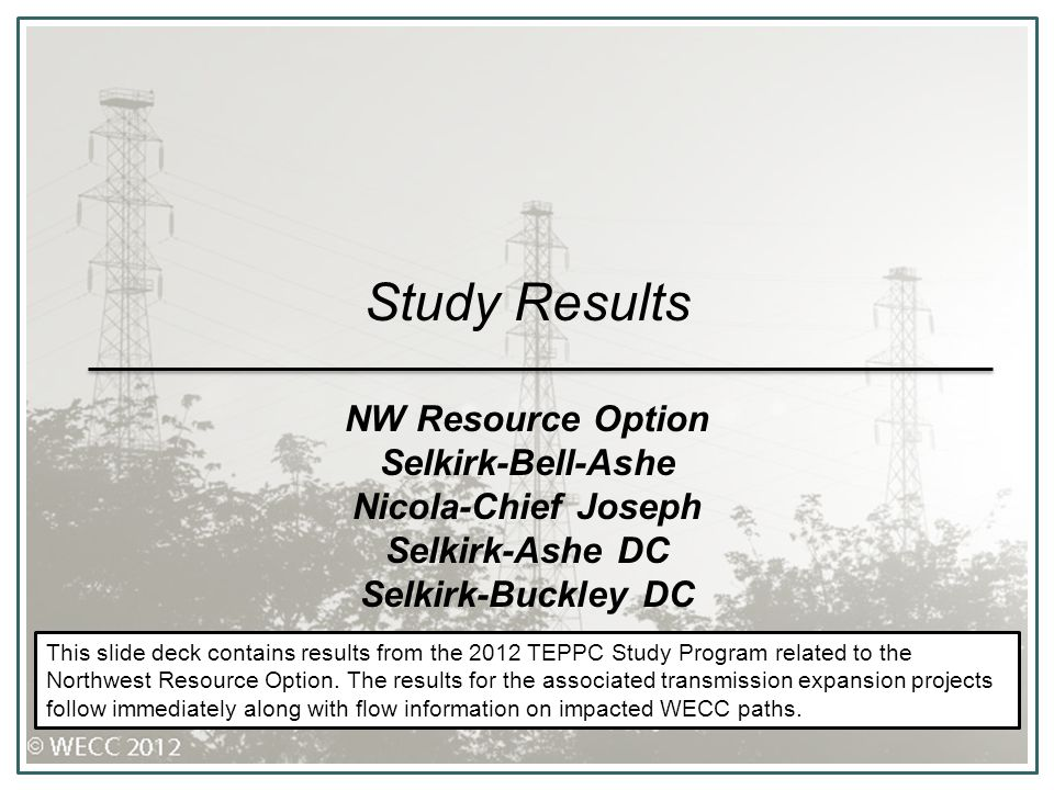 Study Results NW Resource Option Selkirk-Bell-Ashe Nicola-Chief Joseph Selkirk-Ashe DC Selkirk-Buckley DC This slide deck contains results from the 2012 TEPPC Study Program related to the Northwest Resource Option.