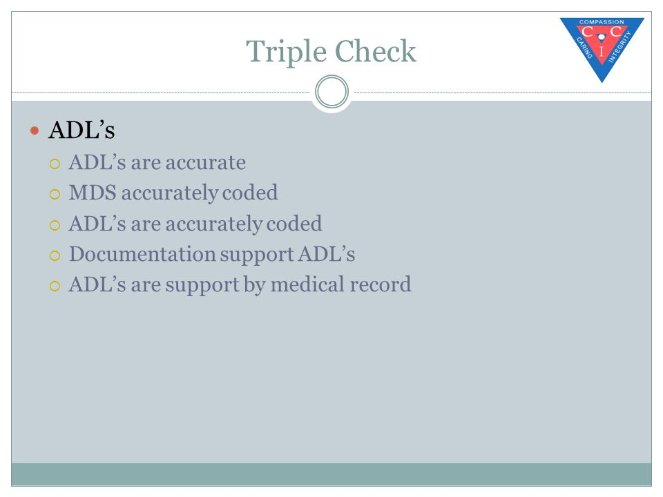 Triple Check ADL's  ADL's are accurate  MDS accurately coded  ADL's are accurately coded  Documentation support ADL's  ADL's are support by medical record