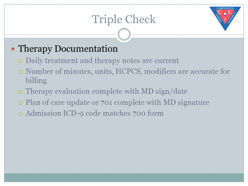 Triple Check Therapy Documentation  Daily treatment and therapy notes are current  Number of minutes, units, HCPCS, modifiers are accurate for billing  Therapy evaluation complete with MD sign/date  Plan of care update or 701 complete with MD signature  Admission ICD-9 code matches 700 form