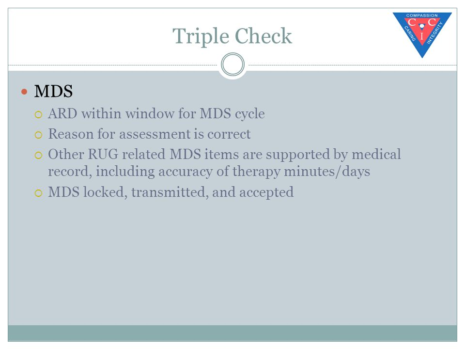 Triple Check MDS  ARD within window for MDS cycle  Reason for assessment is correct  Other RUG related MDS items are supported by medical record, including accuracy of therapy minutes/days  MDS locked, transmitted, and accepted