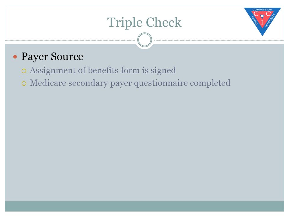 Triple Check Payer Source  Assignment of benefits form is signed  Medicare secondary payer questionnaire completed
