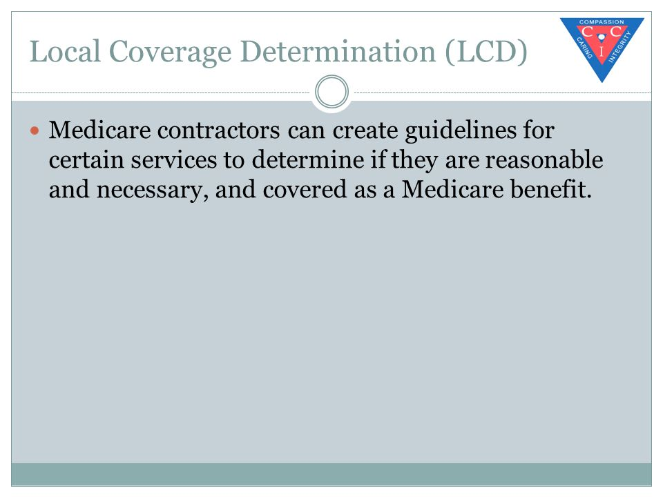 Local Coverage Determination (LCD) Medicare contractors can create guidelines for certain services to determine if they are reasonable and necessary, and covered as a Medicare benefit.