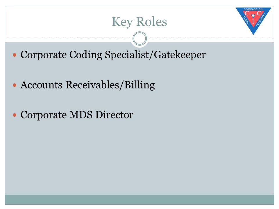 Key Roles Corporate Coding Specialist/Gatekeeper Accounts Receivables/Billing Corporate MDS Director