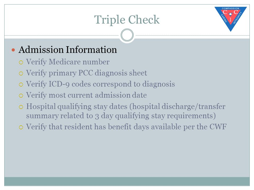 Triple Check Admission Information  Verify Medicare number  Verify primary PCC diagnosis sheet  Verify ICD-9 codes correspond to diagnosis  Verify most current admission date  Hospital qualifying stay dates (hospital discharge/transfer summary related to 3 day qualifying stay requirements)  Verify that resident has benefit days available per the CWF