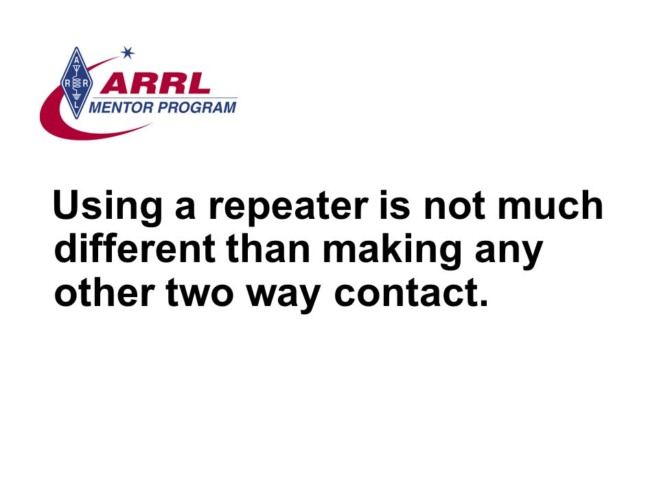 Using a repeater is not much different than making any other two way contact.